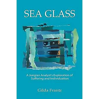 Sea Glass A Jungian Analysts Exploration of Suffering and Individuation by Frantz & Gilda