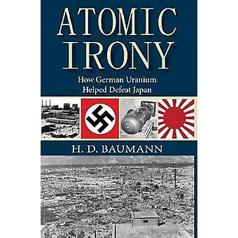 Atomic Irony How German Uranium Helped Defeat Japan by Baumann & H.D.