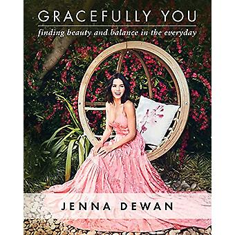Gracefully You - Finding Beauty and Balance in the Everyday by Jenna D