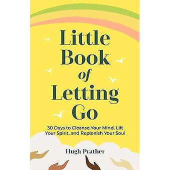 Little Book of Letting Go 30 Days to Cleanse Your Mind Lift Your Spirit and Replenish Your Soul