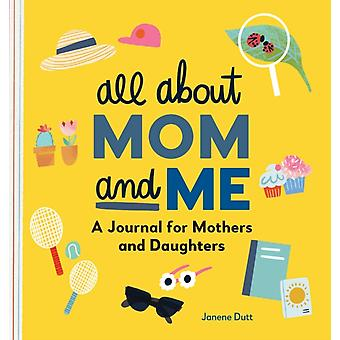 All about Mom and Me  A Journal for Mothers and Daughters by Janene Dutt