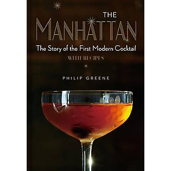 The Manhattan The Story of the First Modern Cocktail with Recipes by Philip Greene and Foreword by Dale DeGroff The Manhattan The Story of the First Modern Cocktail with Recipes by Philip Greene and Foreword by Dale DeGroff The Manhattan The Story of the First Modern Cocktail with Recipes by Philip Greene and Foreword by Dale DeGroff