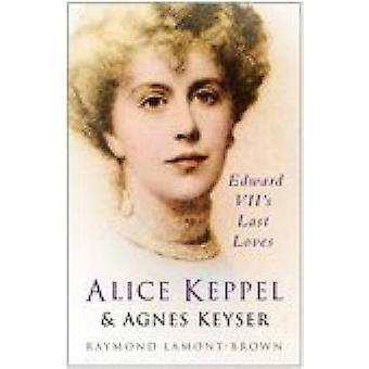 Alice Keppel & Agnes Keyser - Edward VII's Last Loves (New edition) by