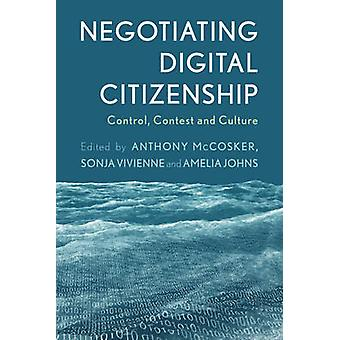 Negotiating Digital Citizenship - Control - Contest and Culture by Ant