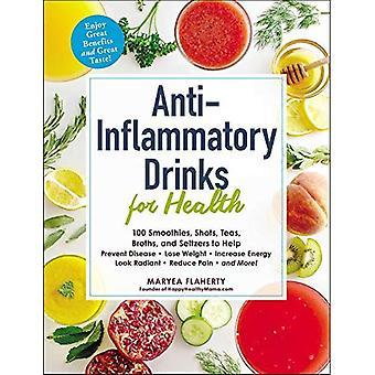 Anti-infiammatori bevande per la salute: 100 frullati, scatti, tisane, brodi e seltzer per aiutare a prevenire la malattia, perdere peso, aumentare l'energia, aspetto radioso, ridurre il dolore e più! (Per la salute)