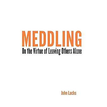 Meddling On the Virtue of Leaving Others Alone by Lachs & John
