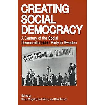 Creating Social Democracy A Century of the Social Democratic Labor Party in Sweden by Misgeld & Klaus