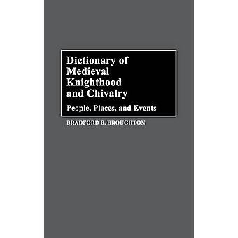 Dictionary of Medieval Knighthood and Chivalry People Places and Events by Broughton & Bradford