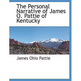 The Personal Narrative of James O. Pattie of Kentucky by Pattie & James Ohio