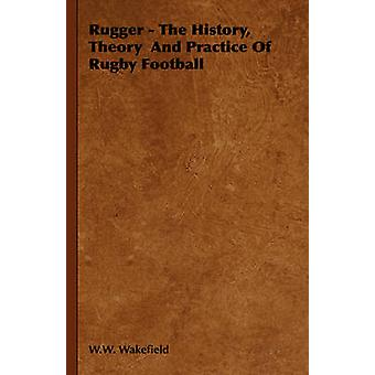 Rugby historia teorin och övar av Rugbyfotboll av Wakefield & W. W.