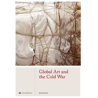 Global Art and the Cold War by John J Curley