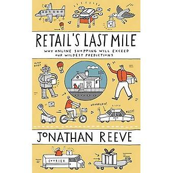 Retails Last Mile Why Online Shopping Will Exceed Our Wildest Predictions by Reeve & Jonathan