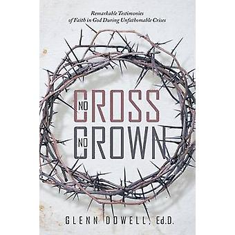 No Cross No Crown Remarkable Testimonies of Faith in God During Unfathomable Crises by Glenn Dowell & Ed.D.
