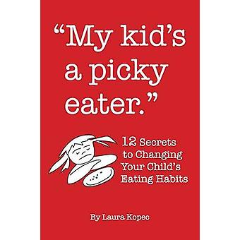 My Kids a Picky Eater Twelve Secrets to Changing Your Childs Eating Habits by Kopec & Laura