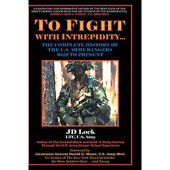 To Fight with Intrepidity The Complete History of the U.S. Army Rangers 1622 to Present by Lock & J. D.