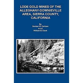 LODE GOLD MINES OF THE ALLEGHANY DOWNIEVILLE AREA SIERRA COUNTY CALIFORNIA by Carlson & Denton W.