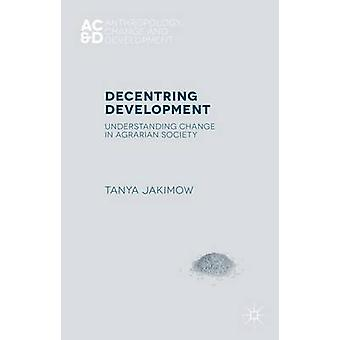 Decentring Development Understanding Change in Agrarian Societies by Jakimow & Tanya