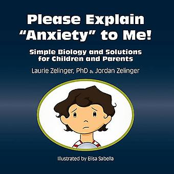 Please Explain Anxiety to Me Simple Biology and Solutions for Children and Parents by Zelinger & Laurie E.