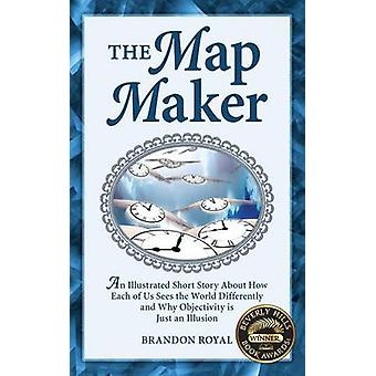 The Map Maker An Illustrated Short Story about How Each of Us Sees the World Differently and Why Objectivity Is Just an Illusion by Royal & Brandon