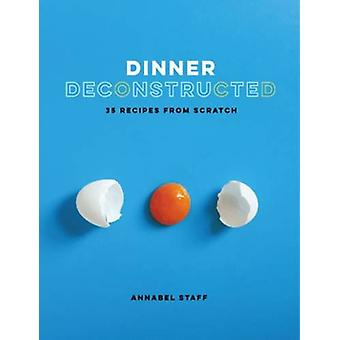 Dinner Deconstructed - 35 Recipes from Scratch by Annabel Staff - 9781
