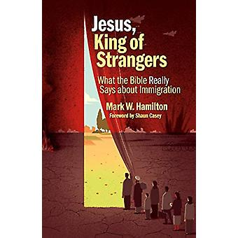 Jesus - King of Strangers - What the Bible Really Says about Immigrati