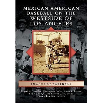 Mexican American Baseball on the Westside of Los Angeles by Richard A Santillan & Christopher Docter & Alicia S Stevens & Jr Ray P Serra & Rebecca Garcia prieto