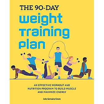 The 90-Day Weight Training Plan: An Effective Workout and Nutrition Program to Build Muscle and Maximize Energy