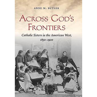 Across God's Frontiers - Catholic Sisters in the American West - 1850-