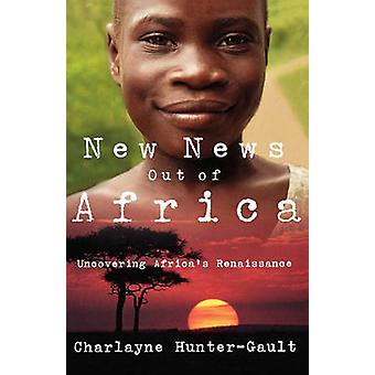 New News Out of Africa Uncovering Africas Renaissance by HunterGault & Charlayne