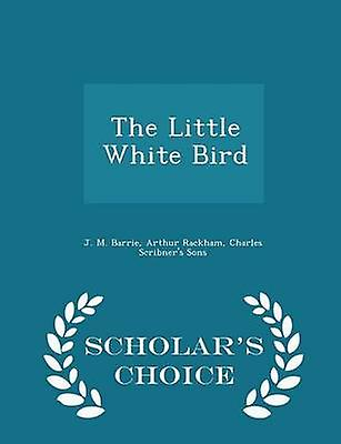 The Little White Bird  Scholars Choice Edition by Barrie & J. M.