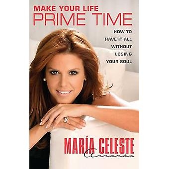 Make Your Life Prime Time How to Have It All Without Losing Your Soul by Arraras & Maria Celeste