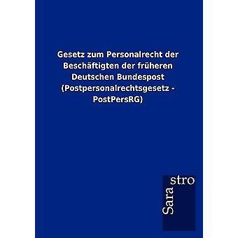 Gesetz zum Personalrecht der Beschftigten der frheren Deutschen Bundespost Postpersonalrechtsgesetz  PostPersRG by Sarastro GmbH