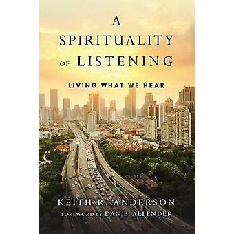 A Spirituality of Listening - Living What We Hear by Keith R Anderson