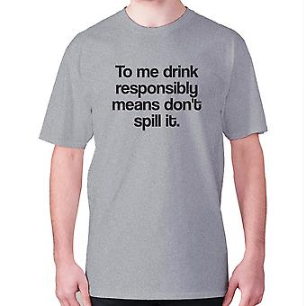 Mens funny drinking t-shirt slogan tee wine hilarious - To me drink responsibly means don't spill it