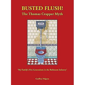 Busted Flush The Thomas Crapper Myth My Familys Five Generations in the Bathroom Industry by Pidgeon & Geoffrey