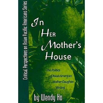 In Her Mothers House  The Politics of Asian American MotherDaughter Writing by Wendy Ho
