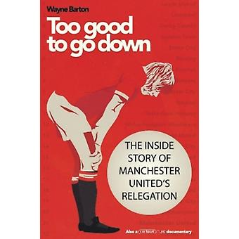 Too Good to Go Down  The Inside Story of Manchester Uniteds Relegation by Wayne Barton