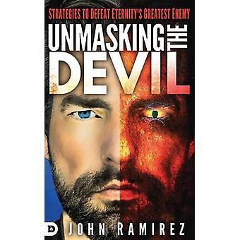 Unmasking the Devil Strategies to Defeat Eternitys Greatest Enemy by Ramirez & John