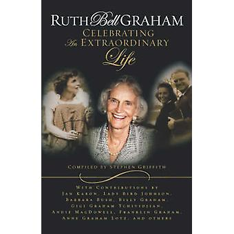 Ruth Bell Graham Celebrating the Extraordinary Life by Griffith & Stephen