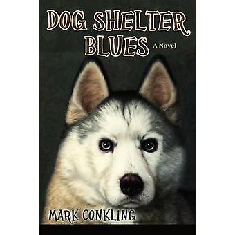 Dog Shelter Blues a Novel by Conkling & Mark