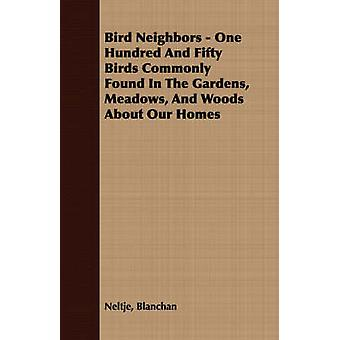 Bird Neighbors  One Hundred And Fifty Birds Commonly Found In The Gardens Meadows And Woods About Our Homes by Blanchan & Neltje