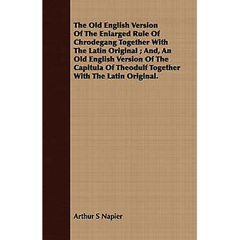 The Old English Version Of The Enlarged Rule Of Chrodegang Together With The Latin Original  And An Old English Version Of The Capitula Of Theodulf Together With The Latin Original. by Napier & Arthur S