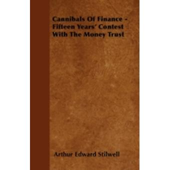 Cannibals of Finance  Fifteen Years Contest with the Money Trust by Stilwell & Arthur Edward