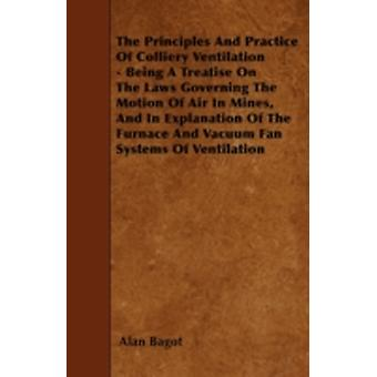 The Principles And Practice Of Colliery Ventilation  Being A Treatise On The Laws Governing The Motion Of Air In Mines And In Explanation Of The Furnace And Vacuum Fan Systems Of Ventilation by Bagot & Alan