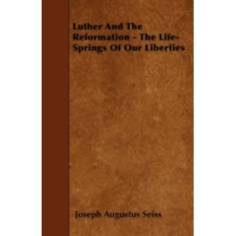Luther And The Reformation  The LifeSprings Of Our Liberties by Seiss & Joseph Augustus