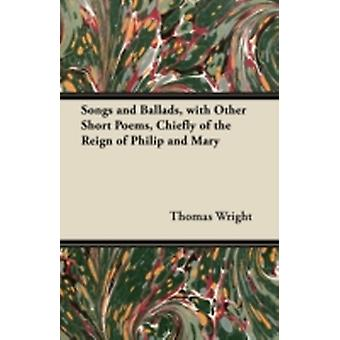 Songs and Ballads with Other Short Poems Chiefly of the Reign of Philip and Mary by Wright & Thomas