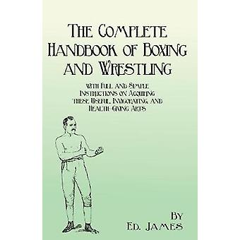 The Complete Handbook of Boxing and Wrestling with Full and Simple Instructions on Acquiring these Useful Invigorating and HealthGiving Arts by James & Ed.