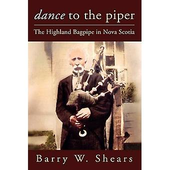 Dance to the Piper The Highland Bagpipe in Nova Scotia by Shears & Barry