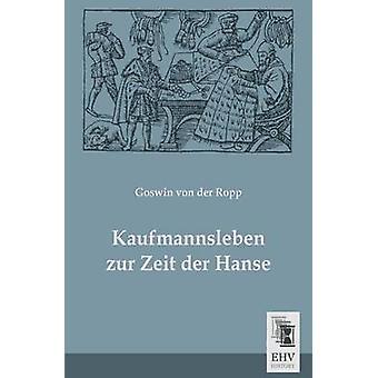 Kaufmannsleben Zur Zeit Der Hanse by Von Der Ropp & Goswin