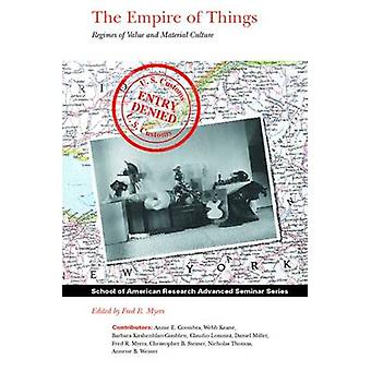 The Empire of Things - Regimes of Value and Material Culture by Fred R